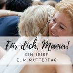 Für dich, liebe Mama! Ein Brief zum Muttertag…