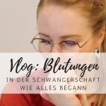 Vlog: Blutungen in der 2. Schwangerschaft – wie alles begann!