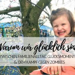 Warum wir glücklich sind: Zwischen Familienalltag, Glücksmomenten und dem Kampf gegen Zombies