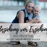 Beziehung vor Erziehung: das erste Mal nicht mehr beste Mami