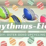 DIY – Oster-Deko Upcycling: coole Rhythmus-Eier basteln
