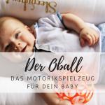 Oball – das perfekte Motorikspielzeug für dein Baby
